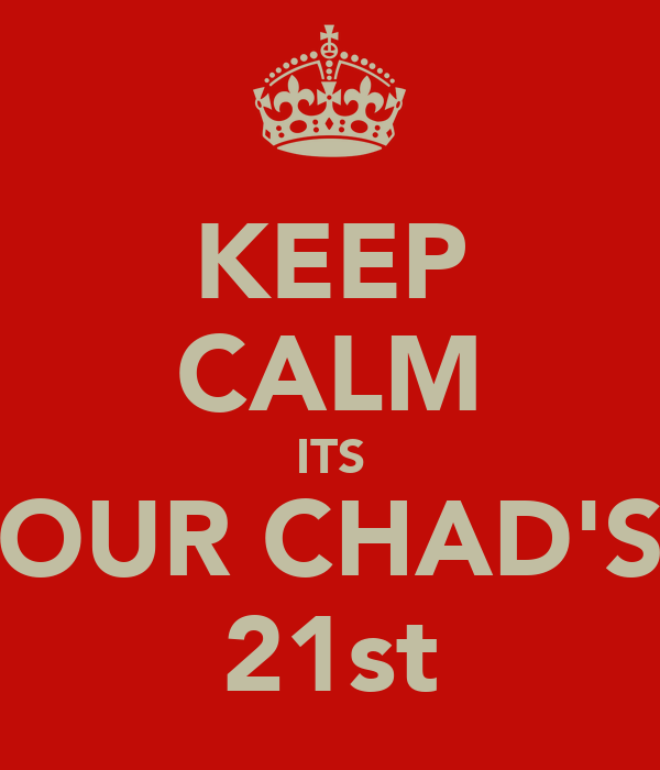 KEEP CALM ITS OUR CHAD'S 21st
