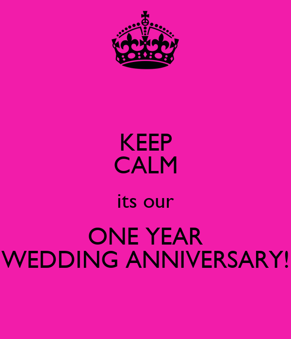 KEEP CALM its our ONE YEAR WEDDING ANNIVERSARY!
