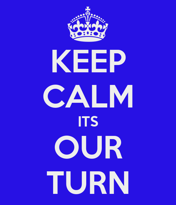 KEEP CALM ITS OUR TURN
