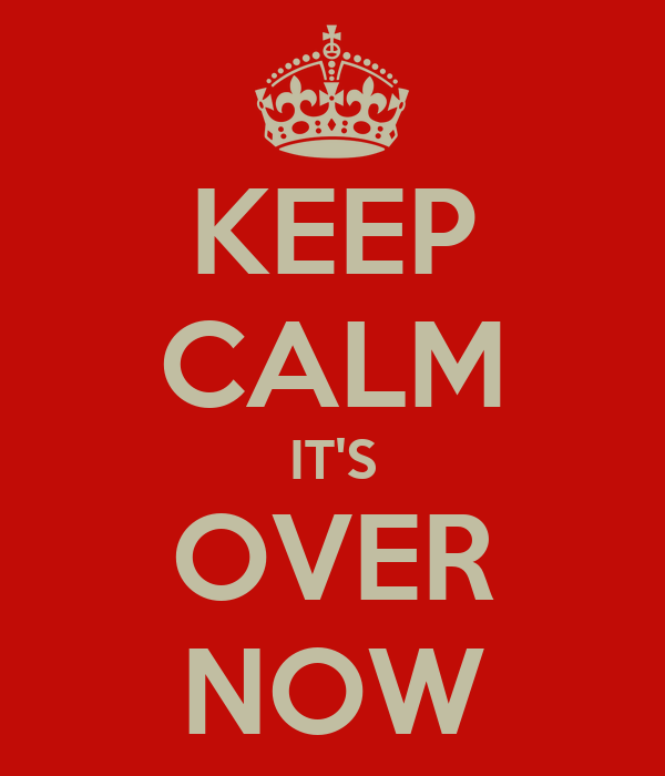 KEEP CALM IT'S OVER NOW
