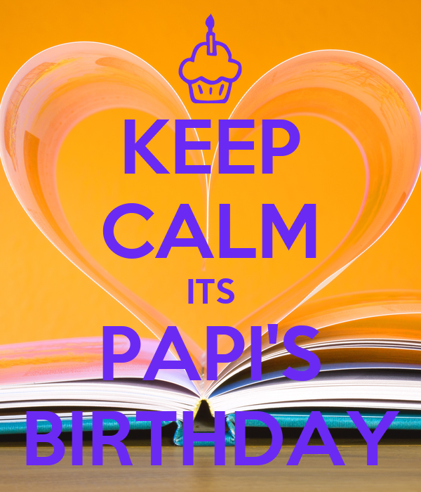 KEEP CALM ITS PAPI'S BIRTHDAY