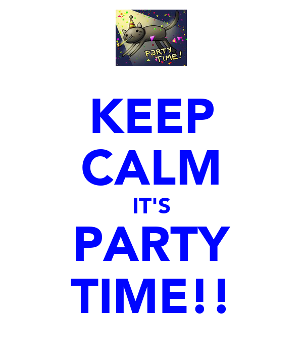 KEEP CALM IT'S PARTY TIME!!