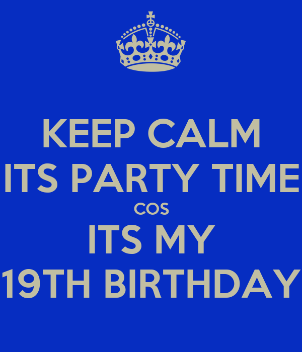 KEEP CALM ITS PARTY TIME COS ITS MY 19TH BIRTHDAY
