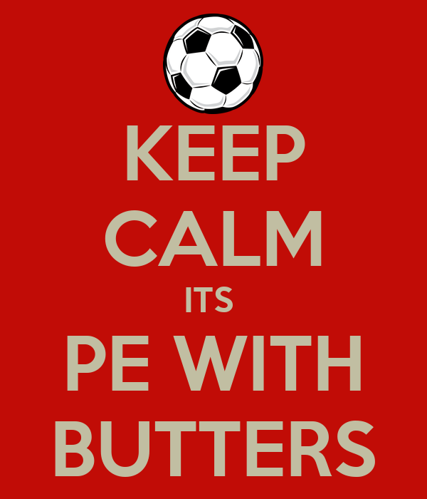 KEEP CALM ITS  PE WITH BUTTERS