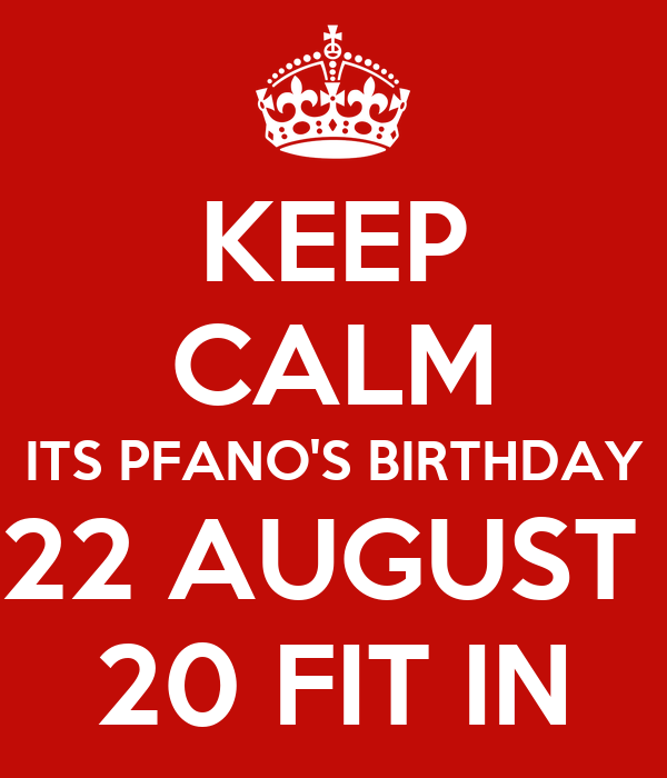 KEEP CALM ITS PFANO'S BIRTHDAY 22 AUGUST  20 FIT IN