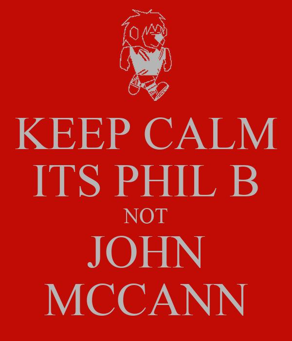 KEEP CALM ITS PHIL B NOT JOHN MCCANN
