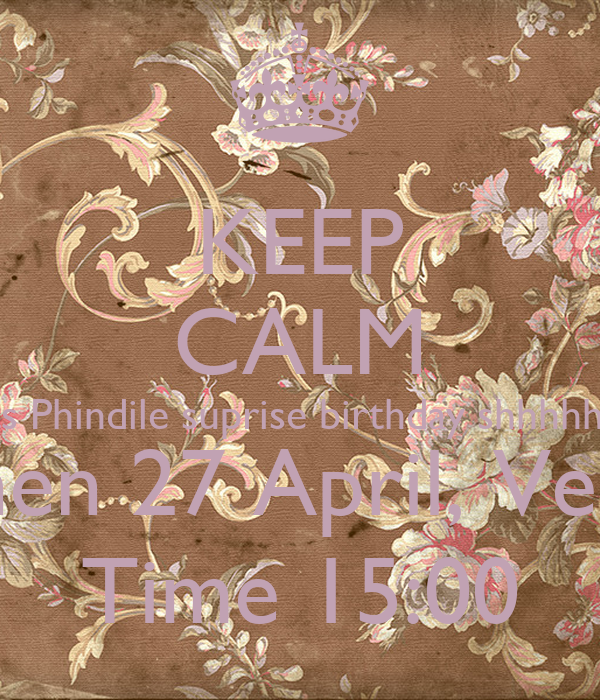 KEEP CALM Its Phindile suprise birthday shhhhhh When 27 April, Venue Time 15:00