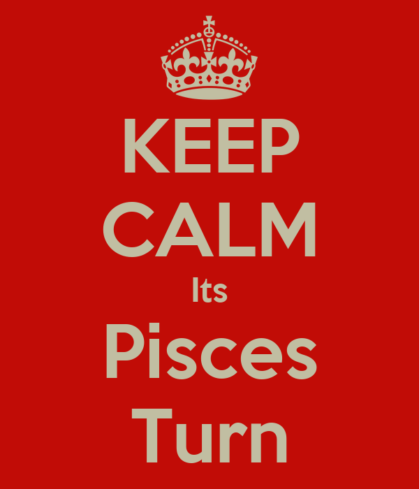 KEEP CALM Its Pisces Turn