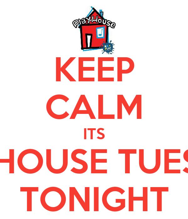 KEEP CALM ITS PLAY-HOUSE TUESDAYS TONIGHT