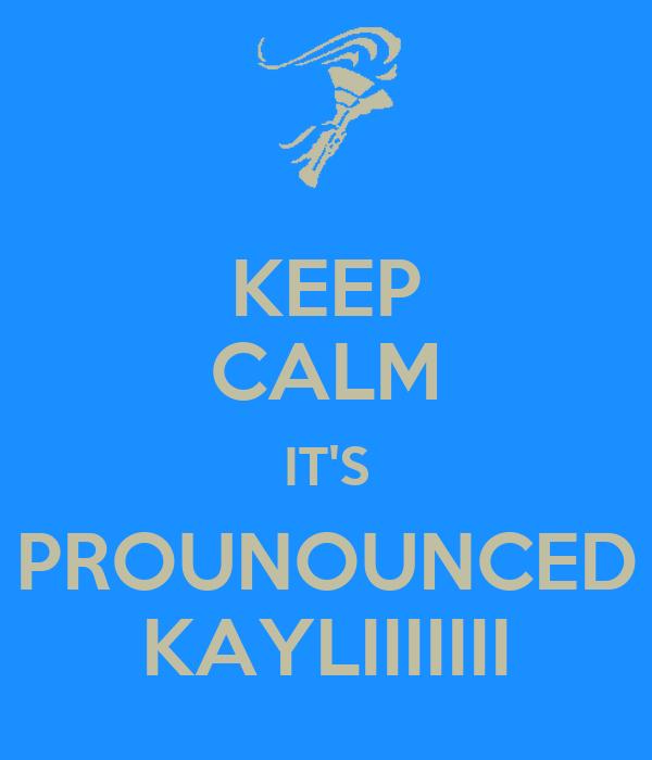 KEEP CALM IT'S PROUNOUNCED KAYLIIIIIII