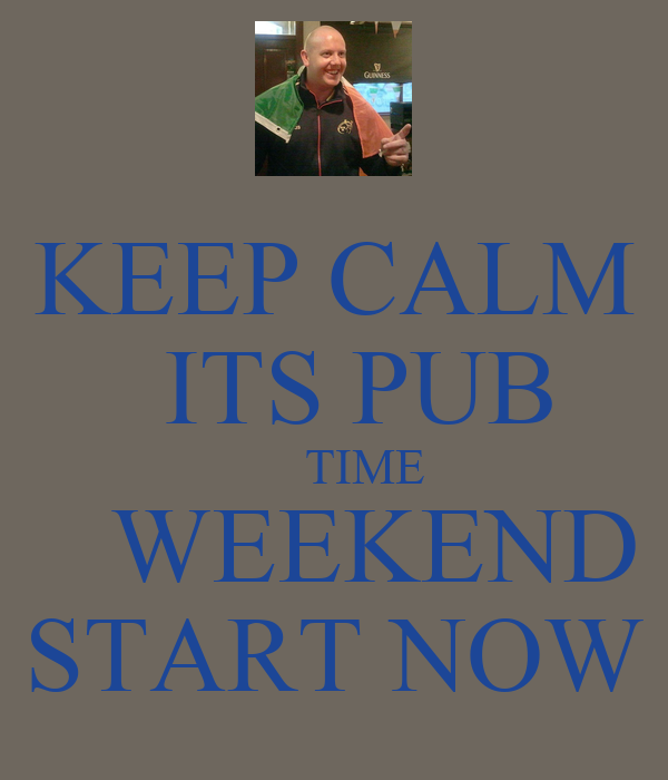 KEEP CALM      ITS PUB         TIME      WEEKEND  START NOW