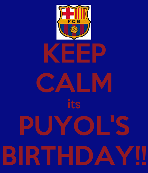 KEEP CALM its PUYOL'S BIRTHDAY!!