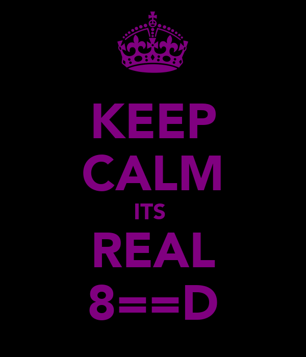 KEEP CALM ITS  REAL 8==D