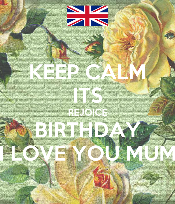 KEEP CALM ITS REJOICE BIRTHDAY I LOVE YOU MUM