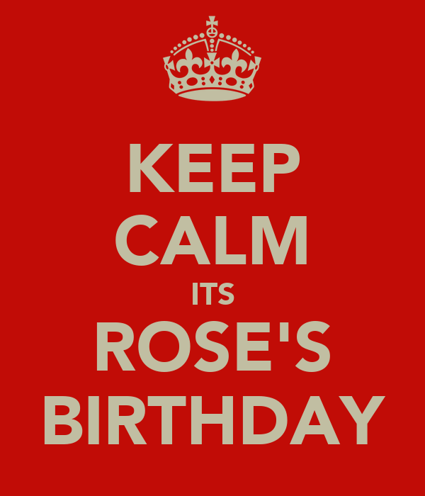 KEEP CALM ITS ROSE'S BIRTHDAY