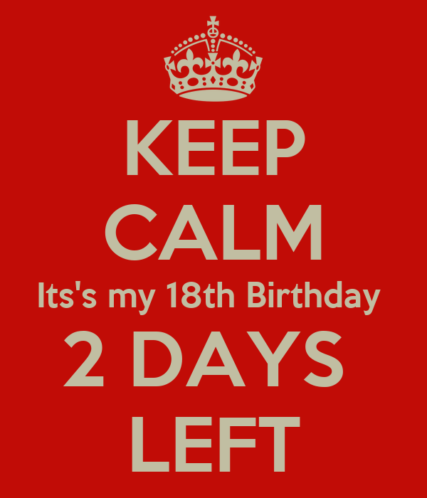 KEEP CALM Its's my 18th Birthday  2 DAYS  LEFT