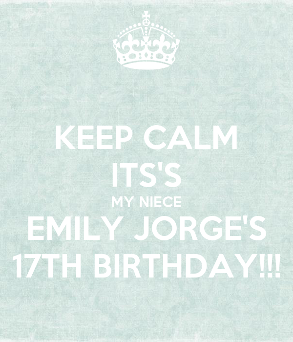 KEEP CALM ITS'S MY NIECE EMILY JORGE'S 17TH BIRTHDAY!!!