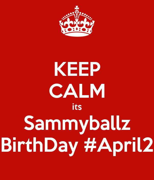 KEEP CALM its Sammyballz BirthDay #April2