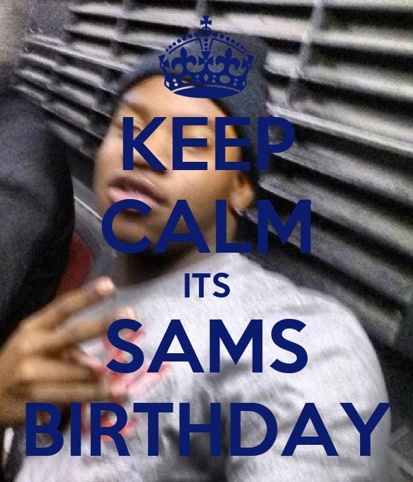 KEEP CALM ITS SAMS BIRTHDAY