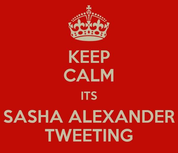 KEEP CALM ITS SASHA ALEXANDER TWEETING