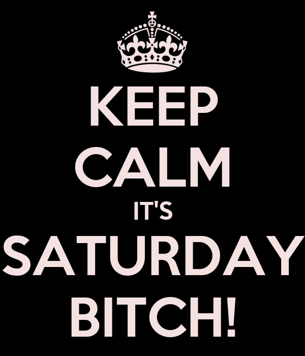 KEEP CALM IT'S SATURDAY BITCH!