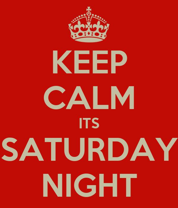 KEEP CALM ITS SATURDAY NIGHT