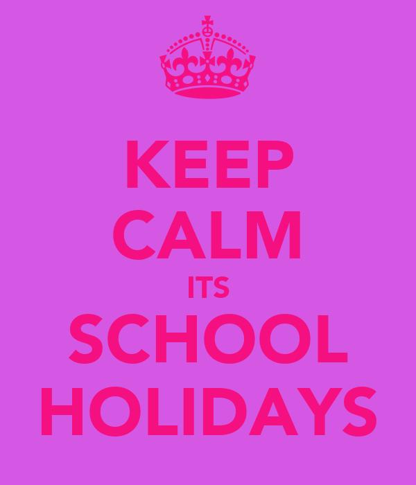 KEEP CALM ITS SCHOOL HOLIDAYS