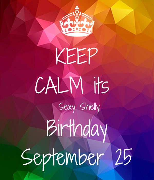 KEEP CALM its   Sexy Shelly Birthday September 25