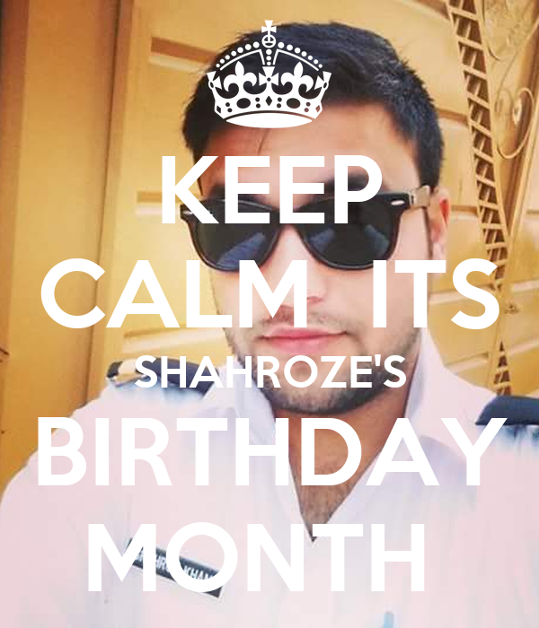 KEEP CALM  ITS SHAHROZE'S BIRTHDAY MONTH