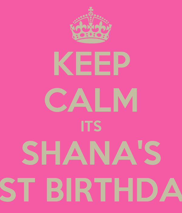 KEEP CALM ITS SHANA'S 21ST BIRTHDAY!