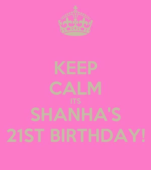 KEEP CALM ITS SHANHA'S 21ST BIRTHDAY!