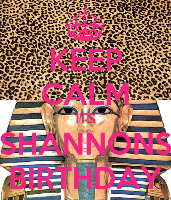 KEEP CALM ITS SHANNONS BIRTHDAY