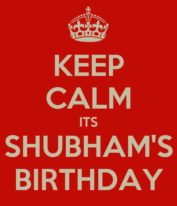 KEEP CALM ITS SHUBHAM'S BIRTHDAY