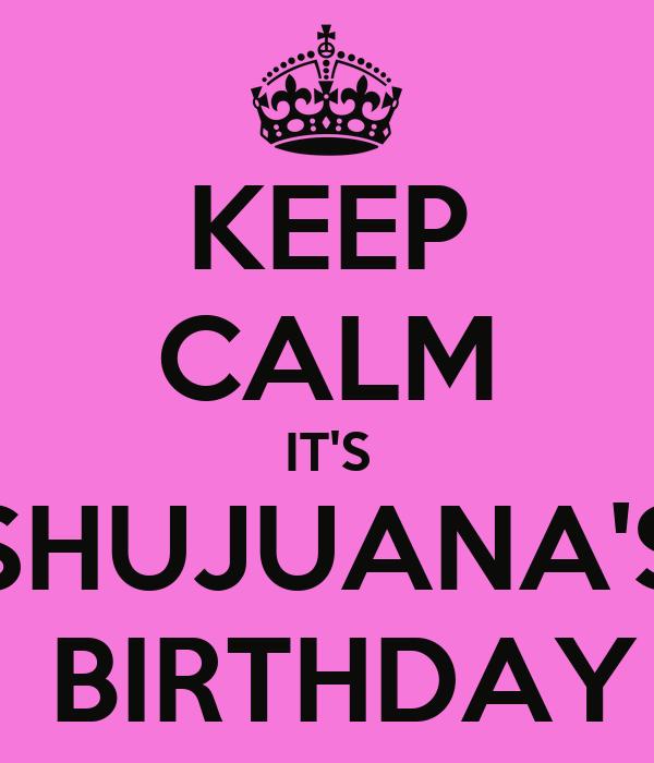 KEEP CALM IT'S SHUJUANA'S  BIRTHDAY