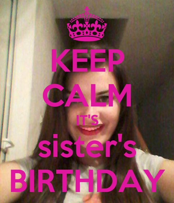 KEEP CALM IT'S sister's BIRTHDAY