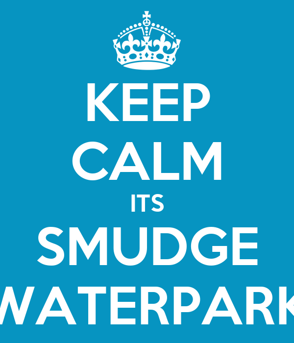 KEEP CALM ITS SMUDGE WATERPARK
