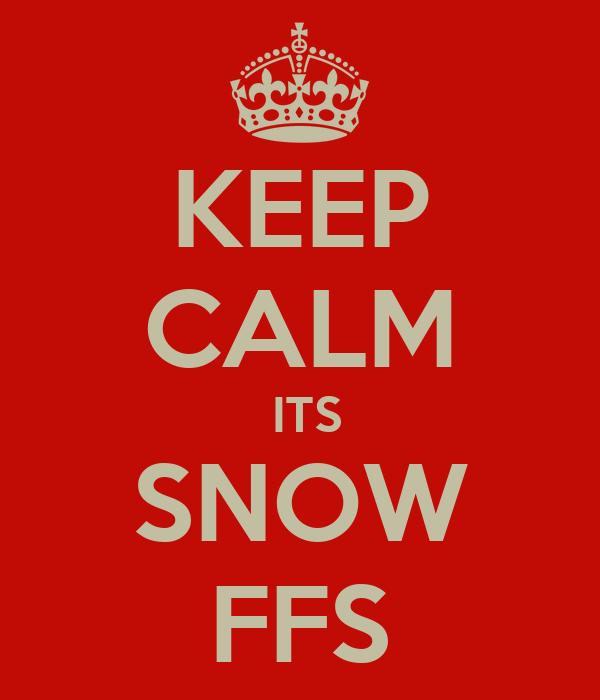 KEEP CALM  ITS SNOW FFS