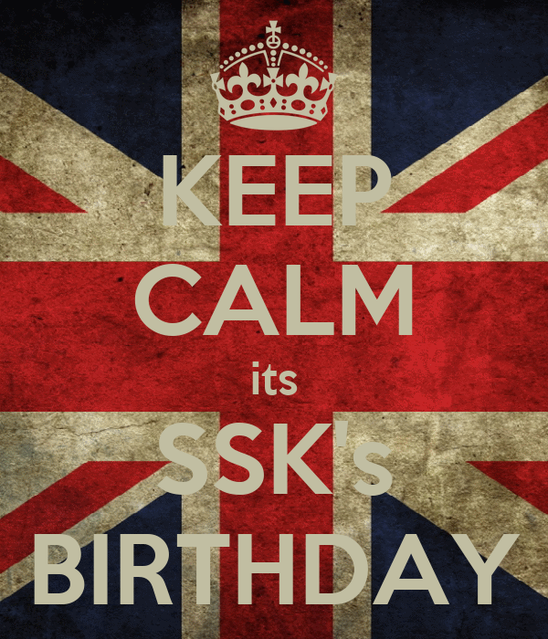 KEEP CALM its SSK's BIRTHDAY
