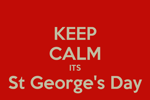 KEEP CALM ITS St George's Day Poster | Roy | Keep Calm-o-Matic