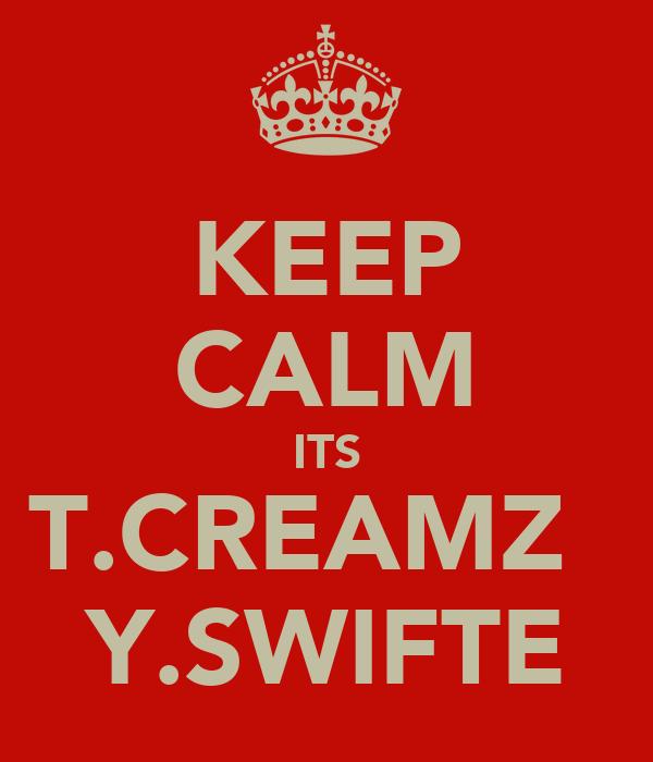 KEEP CALM ITS T.CREAMZ   Y.SWIFTE