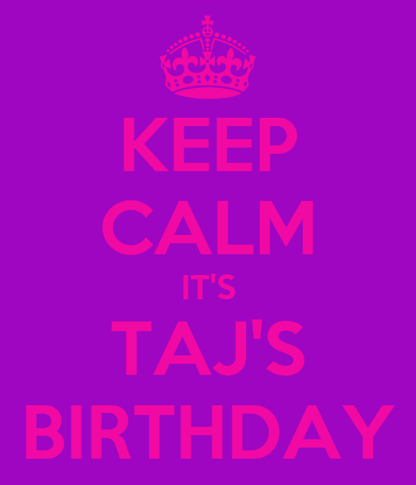 KEEP CALM IT'S TAJ'S BIRTHDAY