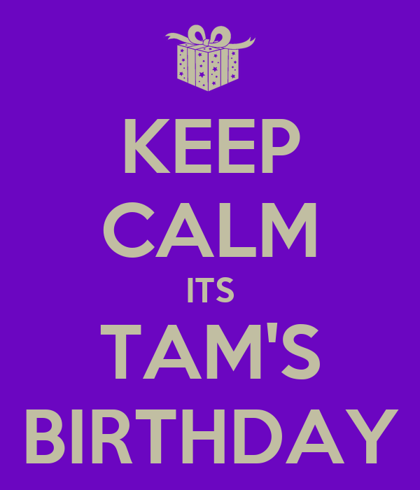 KEEP CALM ITS TAM'S BIRTHDAY