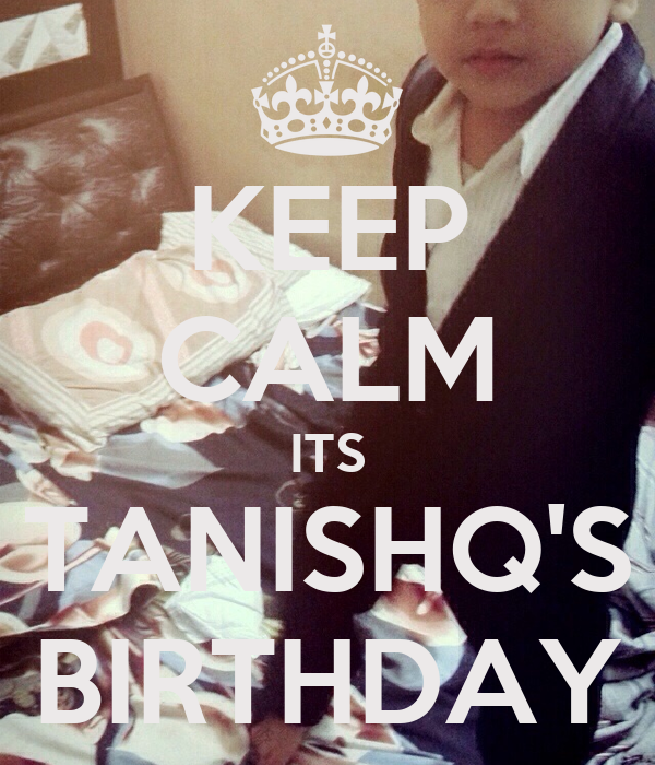 KEEP CALM ITS TANISHQ'S BIRTHDAY