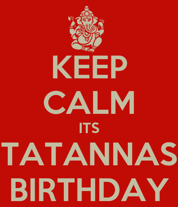 KEEP CALM ITS TATANNAS BIRTHDAY