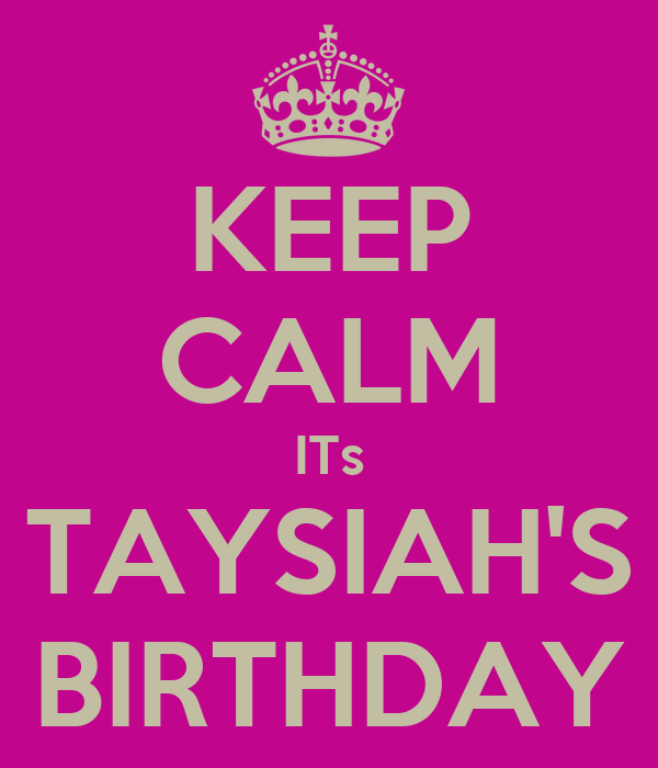 KEEP CALM ITs TAYSIAH'S BIRTHDAY