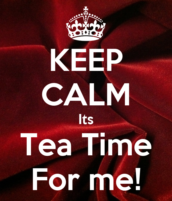 KEEP CALM Its Tea Time For me!