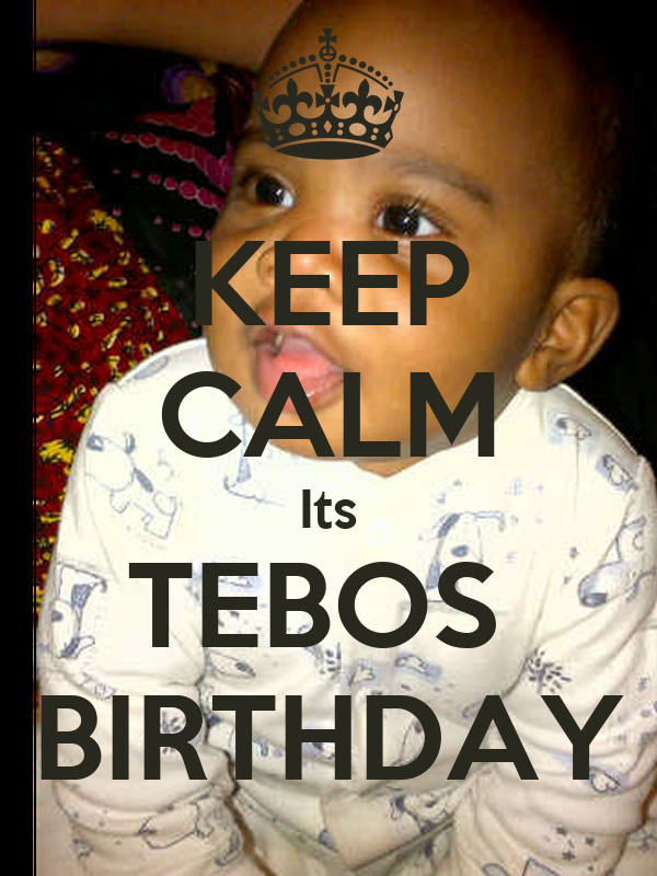 KEEP CALM Its TEBOS  BIRTHDAY