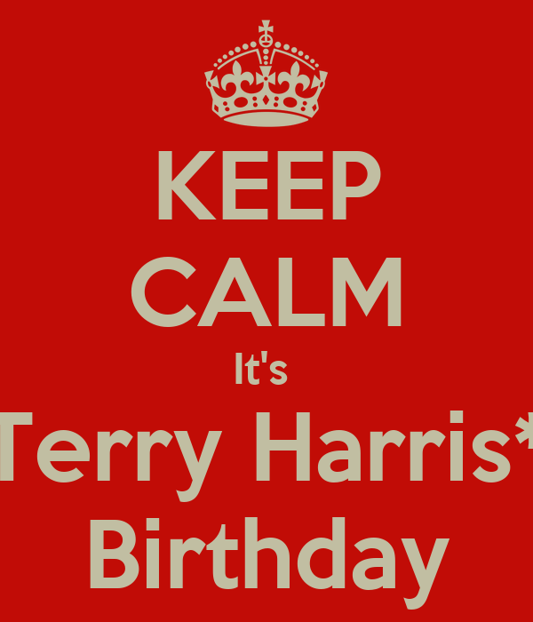 KEEP CALM It's  Terry Harris* Birthday