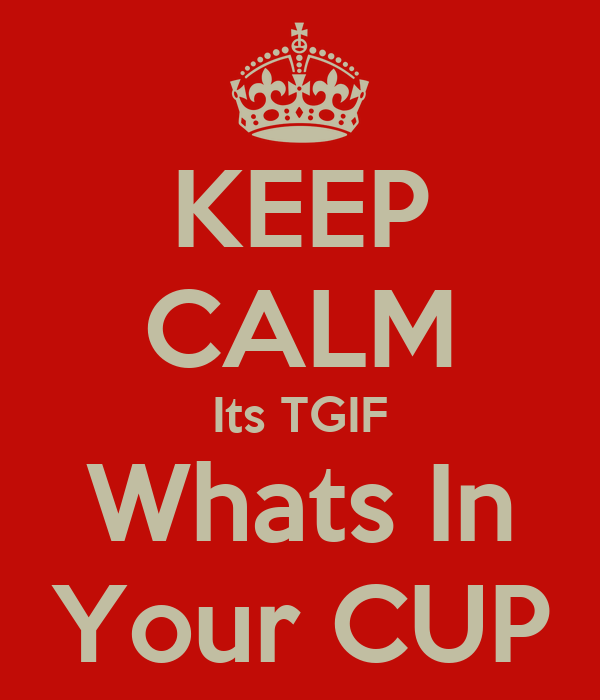 KEEP CALM Its TGIF Whats In Your CUP