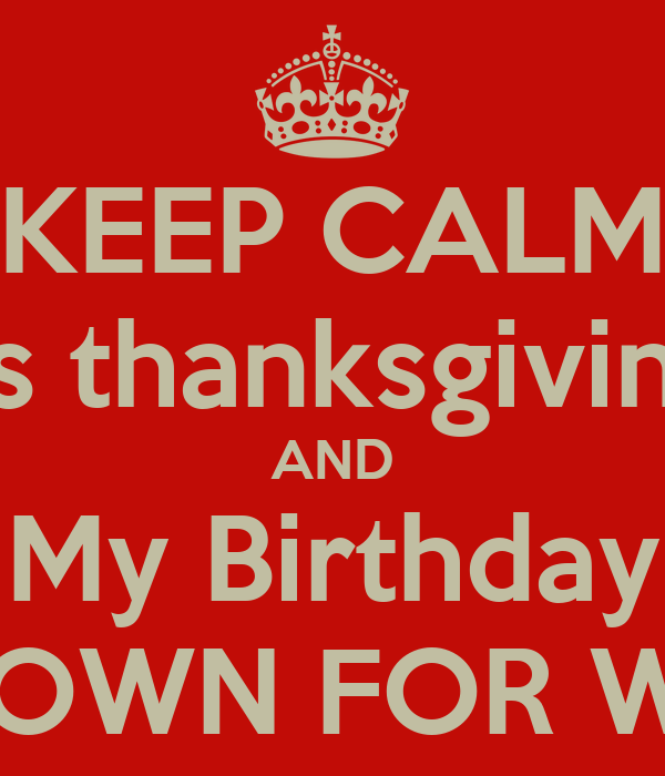 KEEP CALM It's thanksgiving  AND My Birthday TURN DOWN FOR WHAT?!?!